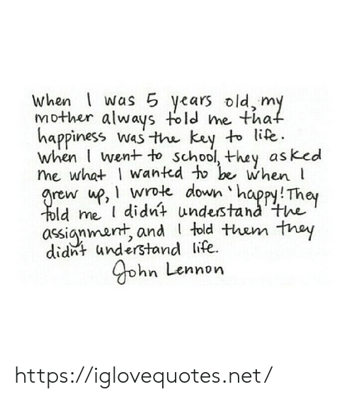 Kay: when was 5 years old, my  Mother always told me that  happiness wasthe kay to life.  when I went to school, they as ked  me what wanted to be when  grew up, wrote down happy! They  Told me I didnt understand'the  assignment, and told them thay  didnt understand life  Gohn Lennon https://iglovequotes.net/