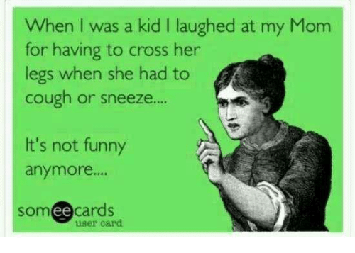 """Its Not Funny: When was a kid l laughed at my Mom  for having to cross her  legs when she had to  cough or sneeze....  It's not funny  anymore.""""  ee cards  SOm  user card"""