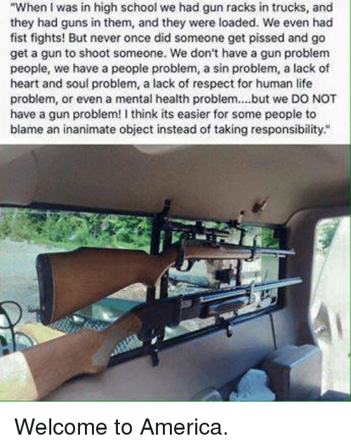 """welcome to america: """"When was in high school we had gun racks in trucks, and  they had guns in them, and they were loaded. We even had  fist fights! But never once did someone get pissed and go  get a gun to shoot someone. We don't have a gun problem  people, we have a people problem, a sin problem, a lack of  heart and soul problem, a lack of respect for human life  problem, or even a mental health problem....but we DO NOT  have a gun problem! I think its easier for some people to  blame an inanimate object instead of taking responsibility."""" Welcome to America."""