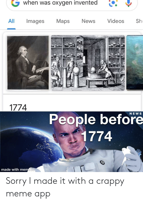 meme app: when was oxygen invented  She  Maps  Videos  All  Images  News  1774  NEWS  People before  1774  made with mematic Sorry I made it with a crappy meme app