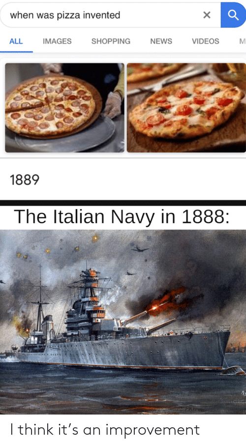 Italian Navy: when was pizza invented  NEWS  ALL  SHOPPING  VIDEOS  IMAGES  M.  1889  The Italian Navy in 1888: I think it's an improvement