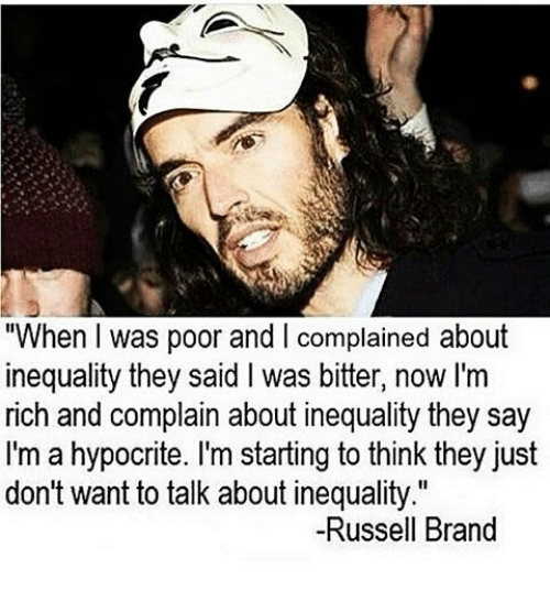 "Memes, Hypocrite, and Russell Brand: ""When was poor and complained about  inequality they said l was bitter, now I'm  rich and complain about inequality they say  I'm a hypocrite. I'm starting to think they just  don't want to talk about inequality.""  -Russell Brand"