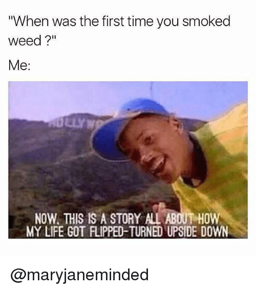 "Life, Memes, and Weed: ""When was the first time you smoked  weed?""  Me:  NOW, THIS IS A STORY ALL ABOUT HOW  MY LIFE GOT FLIPPED-TURNED UPSIDE DOWN @maryjaneminded"