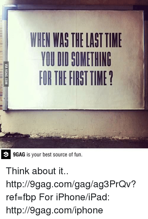9gag, Dank, and Ipad: WHEN WAS THELASTTIME  YOU DI SOMETHING  FORTHEFIRSTTIME?  9 GAG is your best source of fun. Think about it.. http://9gag.com/gag/ag3PrQv?ref=fbp  For iPhone/iPad: http://9gag.com/iphone