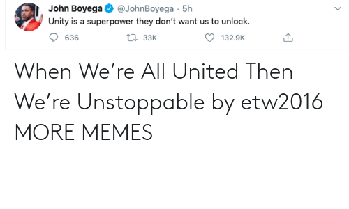 then: When We're All United Then We're Unstoppable by etw2016 MORE MEMES