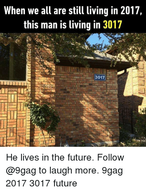 2017: When we all are still living in 2017,  this man is living in 3017  3017 He lives in the future. Follow @9gag to laugh more. 9gag 2017 3017 future