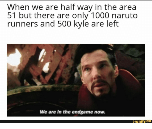 runners: When we are half way in the area  51 but there are only 1000 naruto  runners and 500 kyle are left  We are in the endgame now.  ifunny.co