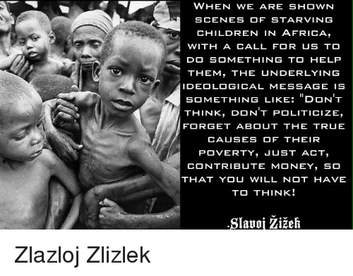 Memes, Ideology, and 🤖: WHEN WE ARE SHOWN  SCENES OF STARVING  CHILDREN IN AFRICA,  WITH A CALL FOR US TO  DO SOMETHING TO HELP  THEM, THE UNDERLYING  IDEOLOGICAL MESSAGE IS  SOMETHING LIKE  DON'T  THINK  DON'T POLITICIZE,  FORGET ABOUT THE TRUE  CAUSES OF THEIR  POVERTY  JUST ACT  CONTRIBUTE MONEY  SO  THAT YOU WILL NOT HAVE  TO THINK!  -Slauoi Zizeh Zlazloj Zlizlek