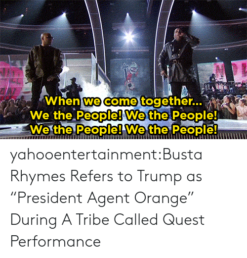 """agent orange: When we come together..  We the People! We the People!  We the People! Wethe People yahooentertainment:Busta Rhymes Refers to Trump as """"President Agent Orange"""" During A Tribe Called Quest Performance"""