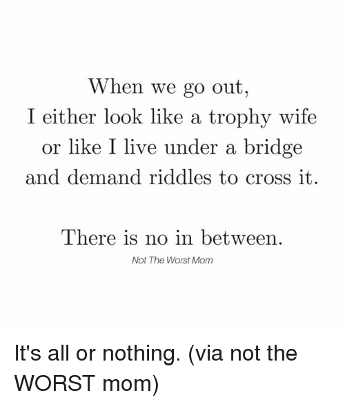 trophy wife: When we go out  I either look like a trophy wife  or like I live under a bridge  and demand riddles to cross it.  There is no in between.  Not The Worst Mom It's all or nothing.  (via not the WORST mom)