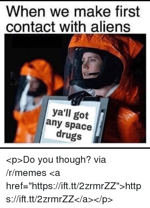 "Drugs, Memes, and Aliens: When we make first  contact with aliens  ya'll got  any space  drugs <p>Do you though? via /r/memes <a href=""https://ift.tt/2zrmrZZ"">https://ift.tt/2zrmrZZ</a></p>"