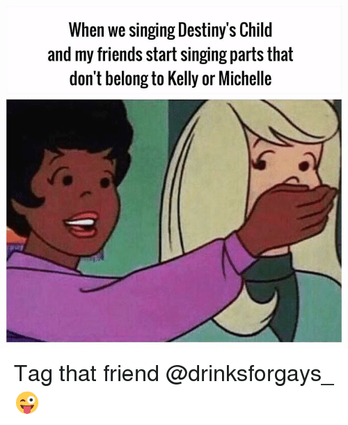 Kellie: When we Singing Destiny S Child  and my friends start singing parts that  don't belong to Kelly or Michelle Tag that friend @drinksforgays_ 😜