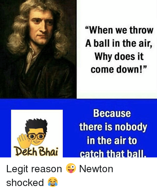 """Dekh Bhai, International, and Reason: """"When we throw  A ball in the air,  Why does it  come down!""""  Because  there is nobody  in the air to  catch that ball.  Dekh Bhai Legit reason 😜 Newton shocked 😂"""