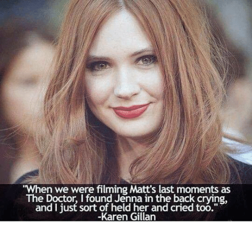 "karen gillan: When we were filming Matt's last moments as  The Doctor, I found Jenna in the back crying  and I just sort of held her and cried too.""  -Karen Gillan"