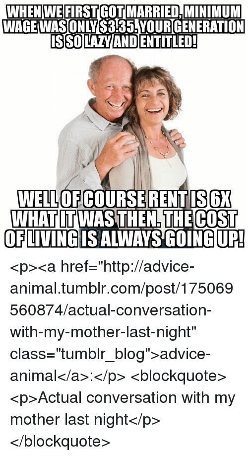 """Advice, Tumblr, and Animal: WHEN WEFIRSTGOT MARRIED,MINIMUM  WAGE WASONLY  S355! YOURIGENERATION  WELLOF COURSE RENTIS6X  WHAT LT WAS THEN THE COST  OFLIVING IS ALWAYS GOING UP! <p><a href=""""http://advice-animal.tumblr.com/post/175069560874/actual-conversation-with-my-mother-last-night"""" class=""""tumblr_blog"""">advice-animal</a>:</p>  <blockquote><p>Actual conversation with my mother last night</p></blockquote>"""