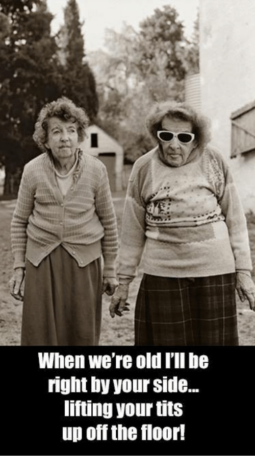 Memes, Tits, and Ups: When We're old I'll be  right by your Side...  lifting your tits  up off the floor!