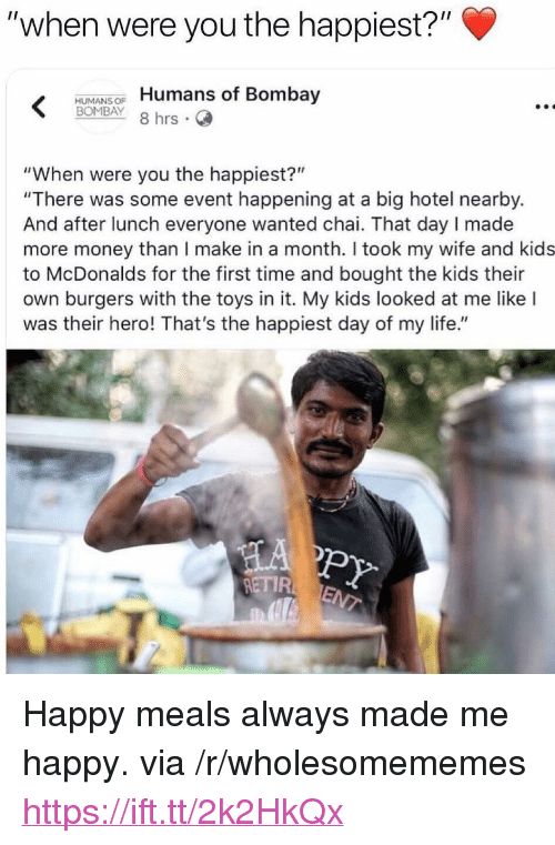 """Life, McDonalds, and Money: """"when were you the happiest?""""  HUMANSOF Humans of Bombay  BOMBAY 8 hrs .  """"When were you the happiest?""""  """"There was some event happening at a big hotel nearby.  And after lunch everyone wanted chai. That day I made  more money than I make in a month. I took my wife and kids  to McDonalds for the first time and bought the kids their  own burgers with the toys in it. My kids looked at me like I  was their hero! That's the happiest day of my life.""""  PY  ETIR <p>Happy meals always made me happy. via /r/wholesomememes <a href=""""https://ift.tt/2k2HkQx"""">https://ift.tt/2k2HkQx</a></p>"""