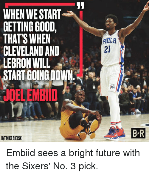 Embiid: WHEN WESTART  GETTING GOOD  THAT'S WHEN  CLEVELAND AND  LEBRON WILL  START GOING DOWN  HITMIKESELSKI  PHILA  BR Embiid sees a bright future with the Sixers' No. 3 pick.