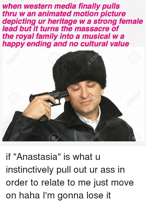 "Memes, Anastasia, and Royals: when western media finally pulls  thru w an animated motion picture  depicting ur heritage W a strong female  lead but it turns the massacre of  the royal family into a musical w a  happy ending and no cultural value if ""Anastasia"" is what u instinctively pull out ur ass in order to relate to me just move on haha I'm gonna lose it"
