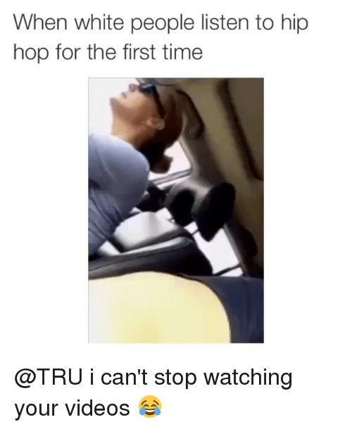 White People: When white people listen to hip  hop for the first time @TRU i can't stop watching your videos 😂