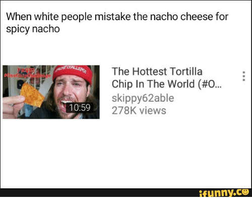 when white people mistake the nacho cheese for spicy nacho t