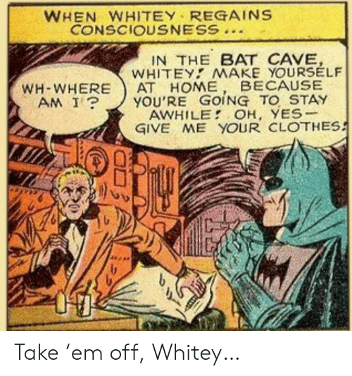 oh yes: WHEN WHITEY REGAINS  CONSCIOUSNESS  IN THE BAT CAVE,  WHITEY MAKE YOURSELF  АТ НОМЕ  YOU'RE GOING TO STAY  AWHILE OH, YES-  GIVE ME YOUR CLOTHES  BECAUSE  WH-WHERE  AM I? Take 'em off, Whitey…