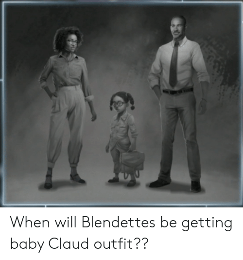 Claud: When will Blendettes be getting baby Claud outfit??