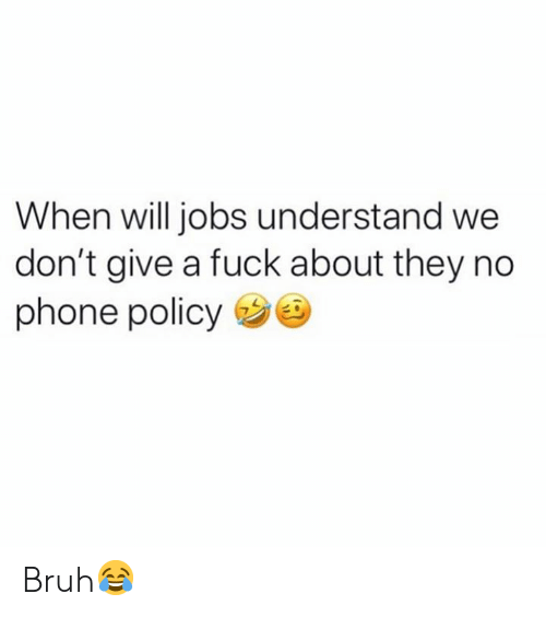 Give A Fuck: When will jobs understand we  don't give a fuck about they no  phone policy Bruh😂