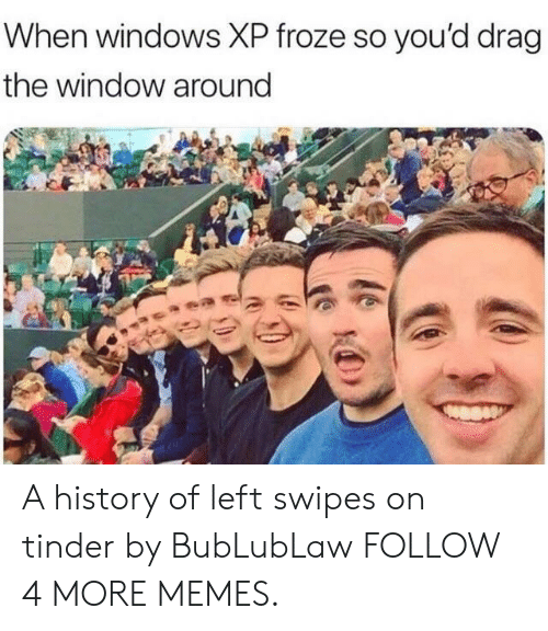 Swipes: When windows XP froze so you'd drag  the window around A history of left swipes on tinder by BubLubLaw FOLLOW 4 MORE MEMES.