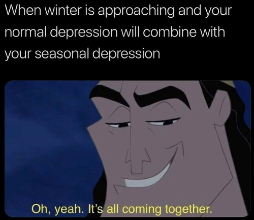 combine: When winter is approaching and your  normal depression will combine with  your seasonal depression  Oh, yeah. It's all coming together.