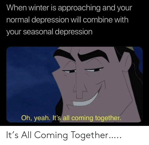 combine: When winter is approaching and your  normal depression will combine with  your seasonal depression  Oh, yeah. It's all coming together It's All Coming Together…..