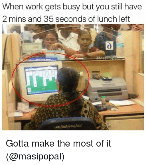 Memes, Work, and 🤖: When work gets busy but you still have  2 mins and 35 seconds of lunch left  Ma Gotta make the most of it (@masipopal)