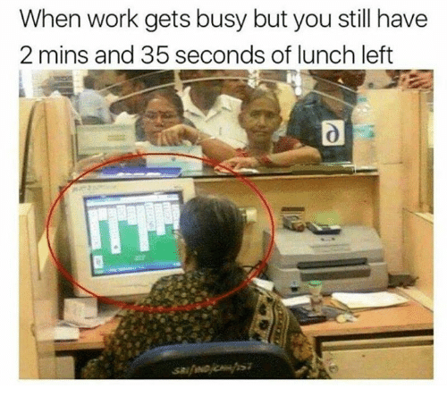 Dank, Work, and 🤖: When work gets busy but you still have  2 mins and 35 seconds of lunch left