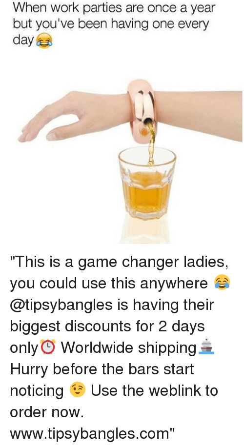 "Work, Game, and Game Changer: When work parties are once a year  but you've been having one every  day ""This is a game changer ladies, you could use this anywhere 😂 @tipsybangles is having their biggest discounts for 2 days only⏰ Worldwide shipping🚢 Hurry before the bars start noticing 😉 Use the weblink to order now. www.tipsybangles.com"""