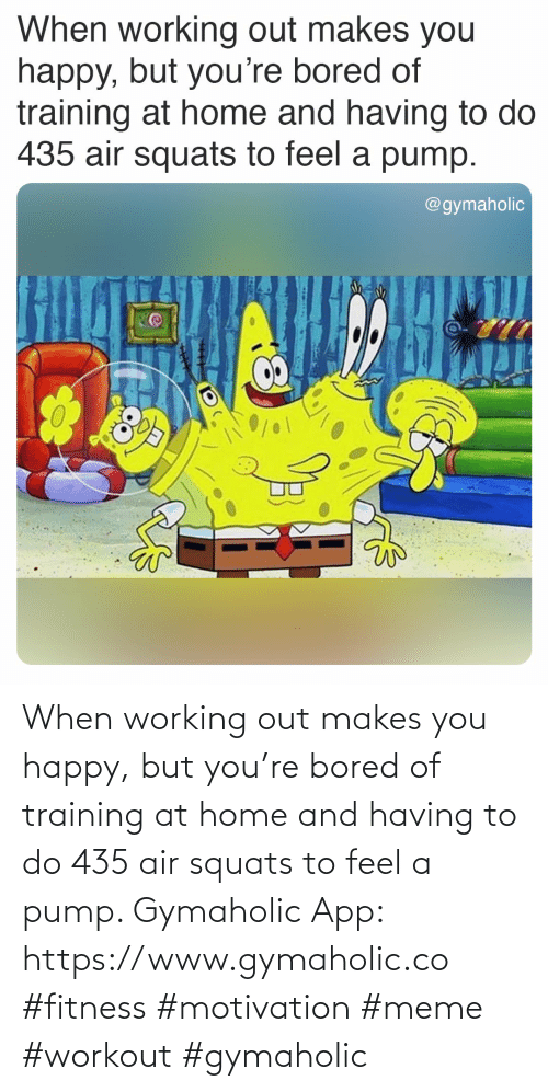 meme: When working out makes you happy, but you're bored of training at home and having to do 435 air squats to feel a pump.  Gymaholic App: https://www.gymaholic.co  #fitness #motivation #meme #workout #gymaholic