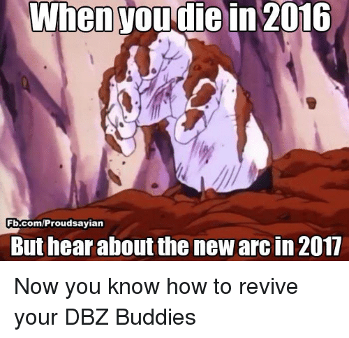 Memes, 🤖, and Dbz: When  wou die in 2016  Fb.com/Proudsayian  But hear about the newarcin 2017 Now you know how to revive your DBZ Buddies