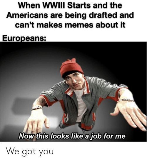 now this: When WWIII Starts and the  Americans are being drafted and  can't makes memes about it  Europeans:  Now this looks like a job for me We got you