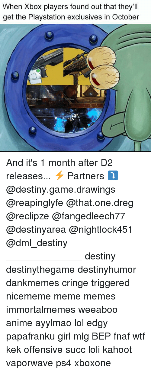 mlg: When Xbox players found out that they'II  get the Playstation exclusives in October And it's 1 month after D2 releases... ⚡ Partners ⤵ @destiny.game.drawings @reapinglyfe @that.one.dreg @reclipze @fangedleech77 @destinyarea @nightlock451 @dml_destiny ______________ destiny destinythegame destinyhumor dankmemes cringe triggered nicememe meme memes immortalmemes weeaboo anime ayylmao lol edgy papafranku girl mlg BEP fnaf wtf kek offensive succ loli kahoot vaporwave ps4 xboxone