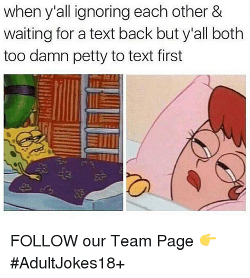 Text First: when y all ignoring each other &  waiting for a text back but y'all both  too damn petty to text first  JIE FOLLOW our Team Page 👉 #AdultJokes18+