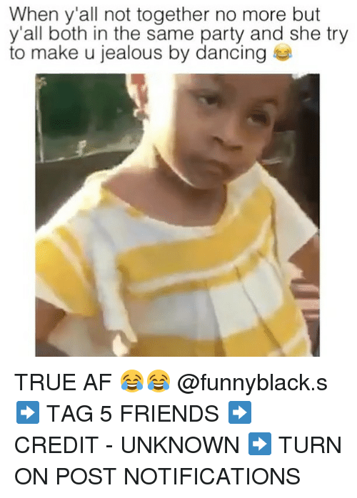 Af, Dancing, and Friends: When y all not together no more but  y'all both in the same party and she try  to make u jealous by dancing TRUE AF 😂😂 @funnyblack.s ➡️ TAG 5 FRIENDS ➡️ CREDIT - UNKNOWN ➡️ TURN ON POST NOTIFICATIONS