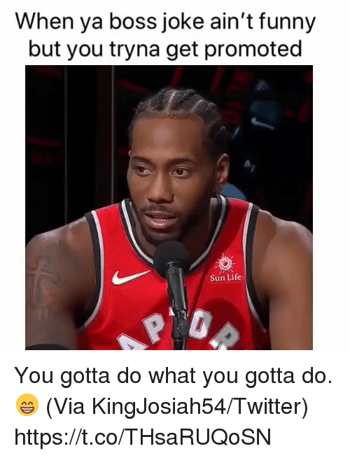 do what you gotta do: When ya boss joke ain't funny  but you tryna get promoted  Sun Life You gotta do what you gotta do. 😁  (Via KingJosiah54/Twitter) https://t.co/THsaRUQoSN