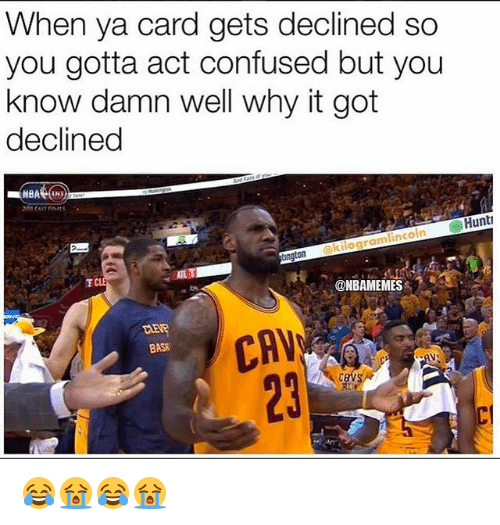 cav: When ya card gets declined so  you gotta act confused but you  know damn well why it got  declined  Hunt  lincoln  okilogram  @NBAMEMES  LLEVR  BASK  CAV  23 😂😭😂😭