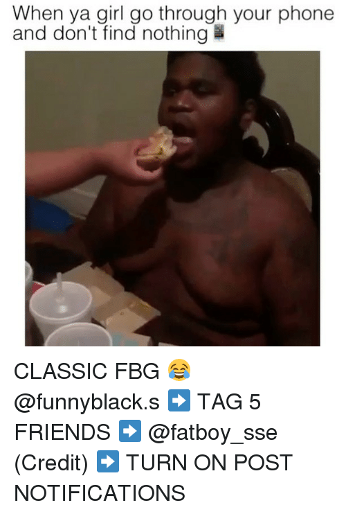 Friends, Phone, and Girl: When ya girl go through your phone  and don't find nothing CLASSIC FBG 😂 @funnyblack.s ➡️ TAG 5 FRIENDS ➡️ @fatboy_sse (Credit) ➡️ TURN ON POST NOTIFICATIONS