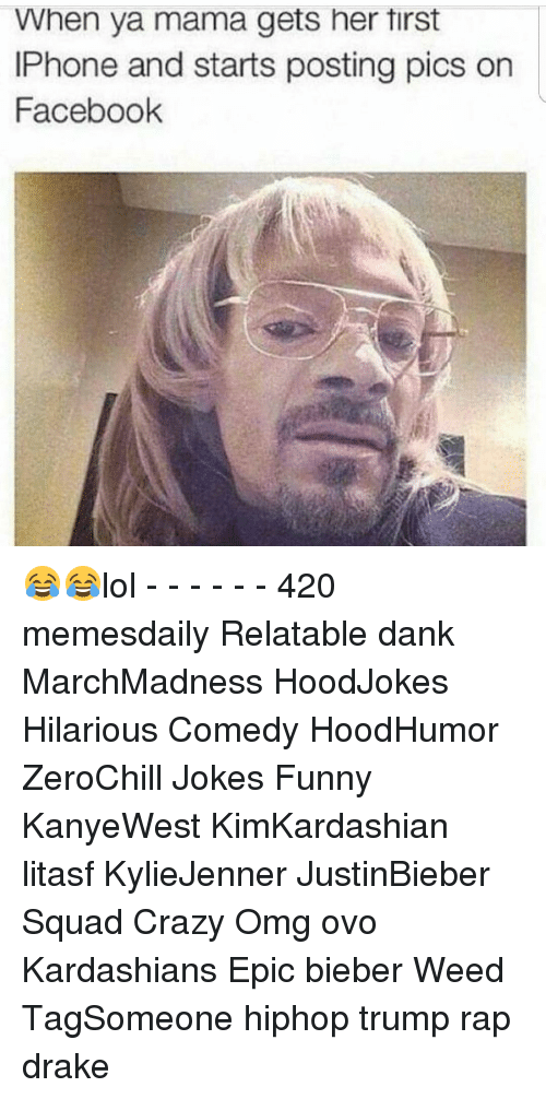 Memes, 🤖, and Weeds: When ya mama gets her tirst  IPhone and starts posting pics on  Facebook 😂😂lol - - - - - - 420 memesdaily Relatable dank MarchMadness HoodJokes Hilarious Comedy HoodHumor ZeroChill Jokes Funny KanyeWest KimKardashian litasf KylieJenner JustinBieber Squad Crazy Omg ovo Kardashians Epic bieber Weed TagSomeone hiphop trump rap drake
