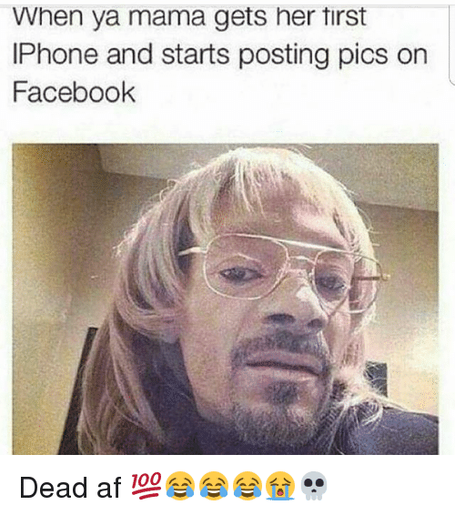 Memes, 🤖, and Afs: When ya mama gets her tirst  IPhone and starts posting pics on  Facebook Dead af 💯😂😂😂😭💀