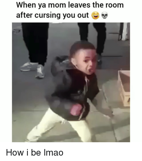 Funny, Lmao, and Mom: When ya mom leaves the room  after cursing you out - How i be lmao