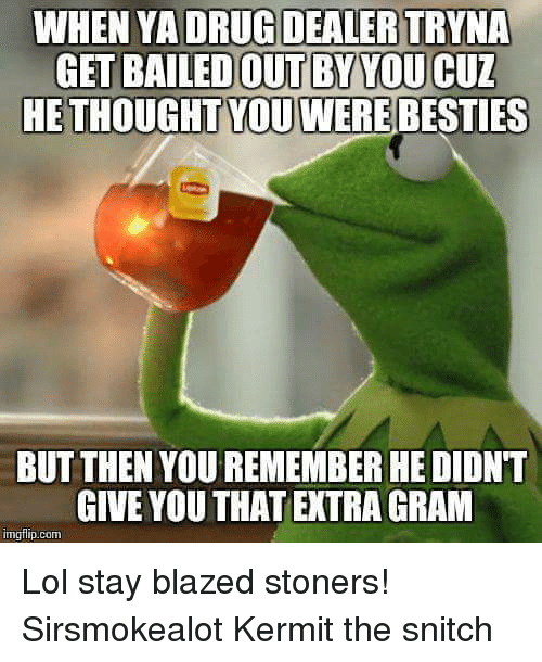 Kermit the Frog, Lol, and Blaze: WHEN YADRURDEALERTRYNA  GET BAILEDOUTBYTOUCUZ  HE THOUGHT YOU WEREBESTIES  BUT THEN YOU REMEMBERHEDIONT  GIVE YOU THAT EXTRA GRAM  gflip com Lol stay blazed stoners!    Sirsmokealot Kermit the snitch