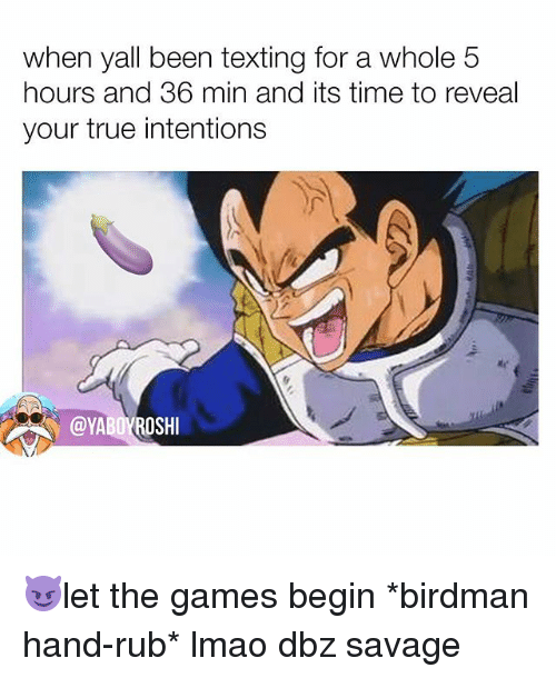 Birdman, Lmao, and Memes: when yall been texting for a whole 5  hours and 36 min and its time to reveal  your true intentions 😈let the games begin *birdman hand-rub* lmao dbz savage