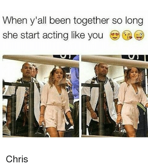 Funny Acting People Meme : When y all been together so long she start acting like you