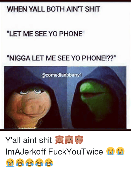 "Memes, Phone, and Shit: WHEN YALL BOTH AIN'T SHIT  ""LET ME SEE YO PHONE""  ""NIGGA LET ME SEE YO PHONE!??""  @comedianbbamy1 Y'all aint shit 🙈🙉🙊 ImAJerkoff FuckYouTwice 😭😭😭😂😂😂😂"